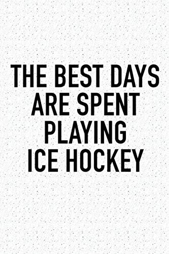 The Best Days Are Spent Playing Ice Hockey: A 6x9 Inch Matte Softcover Diary Notebook With 120 Blank Lined Pages And A Funny Skating Sports Fanatic Cover Slogan