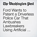 Ford Wants to Patent a Driverless Police Car That Ambushes Lawbreakers Using Artificial Intelligence | Peter Holley