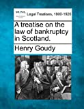 A treatise on the law of bankruptcy in Scotland, Henry Goudy, 1240090668