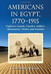 Americans in Egypt, 1770-1915: Explorers, Consuls, Travelers, Soldiers, Missionaries, Writers and Scientists