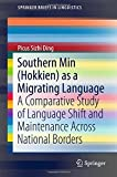Southern Min (Hokkien) as a Migrating Language: A Comparative Study of Language Shift and Maintenance Across National Borders (SpringerBriefs in Linguistics)