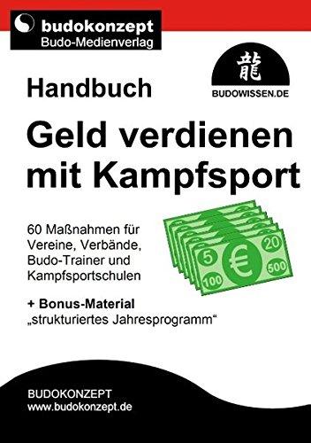 """Handbuch Geld verdienen mit Kampfsport: 60 Maßnahmen für Vereine, Verbände, Budo-Trainer und Kampfsportschulen + Bonus-Material """"strukturiertes Jahresprogramm"""""""