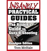 [ The Rookie's Guide to Guns and Shooting, Handgun Edition: What You Need to Know to Buy, Shoot and Care for a Handgun McHale, Tom ( Author ) ] { Paperback } 2013