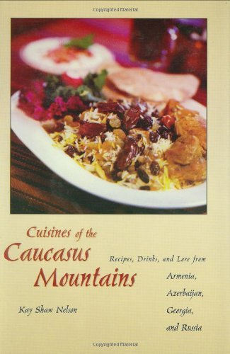 Cuisines of the Caucasus Mountains: Recipes, Drinks, and Lore from Armenia,  Azerbaijan, Georgia, and Russia: Recipes, Drinks and Lore from Armenia,