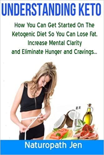 Understanding Keto: How You Can Get Started on the Ketogenic Diet so that you can Lose Fat, Increase Mental Clarity and Eliminate Hunger and Cravings...