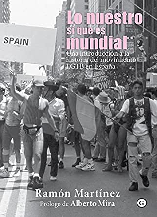 Lo nuestro sí que es mundial. Una introducción a la historia del movimiento LGTB en España (COLECCION G) eBook: Martínez, Ramón, Ramón Martínez: Amazon.es: Tienda Kindle