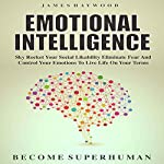 Emotional Intelligence: Sky Rocket Your Social Likability, Eliminate Fear, and Control Your Emotions to Live Life on Your Terms - Become Superhuman | James Haywood