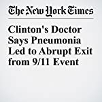 Clinton's Doctor Says Pneumonia Led to Abrupt Exit from 9/11 Event | Jonathan Martin,Amy Chozick
