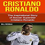 Cristiano Ronaldo: The Inspirational Story of Soccer (Football) Superstar Cristiano Ronaldo  | Bill Redban