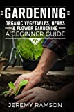 Gardening: Organic Vegetable, Herbs & Flower Gardening- A Beginner Guide (Gardening, Organic Gardening, how to start a garden, growing vegetables, herb gardening) (Volume 1)