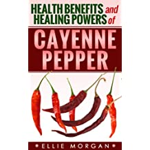 Cayenne Pepper: Health Benefits and Healing Powers of Cayenne Pepper (Natures Natural Miracle Healers Book 2)