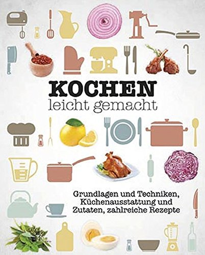 Kochen leicht gemacht: Grundlagen und Techniken, Küchenausstattung und Zutaten, zahlreiche Rezepte