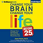 Change Your Brain, Change Your Life (Before 25): Change Your Developing Mind for Real-World Success | Jesse Payne Ed.D.