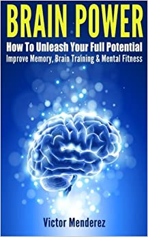 Brain Power: How To Unleash Your Full Potential - Improve Memory, Brain Training & Mental Fitness