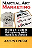 Martial Art Marketing - Build Your Brand: A No B.S. Guide To Making Money While Building Your Brand (Volume 1)