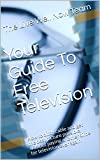 Your Guide To Free Television: How to ditch cable and get the best picture possible, without paying another dime for television ever again
