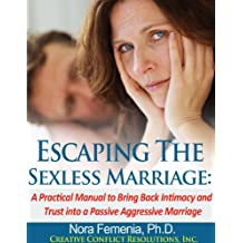 Escaping The Sexless Marriage: A Practical Manual to Bring Back Intimacy and Trust into a Passive Aggressive Marriage (The Complete Guide to Passive Aggression Book 3)
