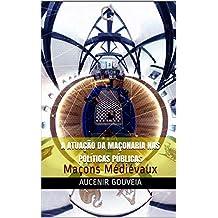 A ATUAÇÃO DA MAÇONARIA NAS POLÍTICAS PÚBLICAS: Maçons Médiévaux (Portuguese Edition)