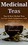 Medicinal Teas: Top 30 Best Herbal Teas to Cure Daily Sicknesses with Natural Cures: (Medicinal Herbs, Herbal Remedies)