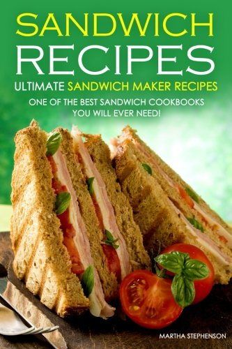 Sandwich Recipes - Ultimate Sandwich Maker Recipes: One of the Best Sandwich Cookbooks You Will Ever Need