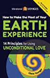 How to Make the Most of Your Earth Experience: 14 Principles for Living Unconditional Love (Vibrational Voyages Go-To Guides for Spiritual Beings) (Volume 1)