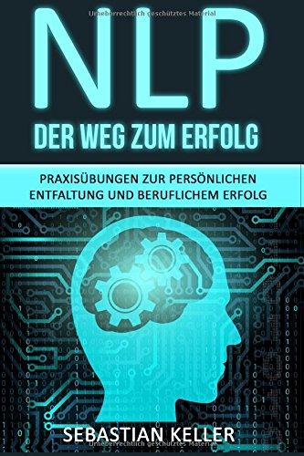 NLP - Der Weg zum Erfolg: Praxisübungen zur persönlichen Entfaltung und beruflichem Erfolg - Wie Sie durch Neurolinguistisches Programmieren Ihr Selbstbewusstsein stärken und zur Führungskraft werden