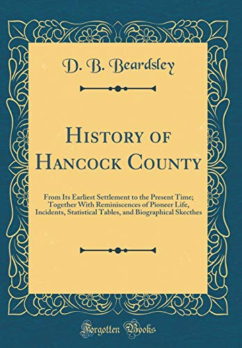 (History of Hancock County: From Its Earliest Settlement to the Present Time; Together With Reminiscences of Pioneer Life, Incidents, Statistical Tables, and Biographical Skecthes (Classic Reprint))