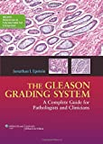 The Gleason Grading System : A Complete Guide for Pathologist and Clinicians, Epstein, Jonathan I., 1451172826