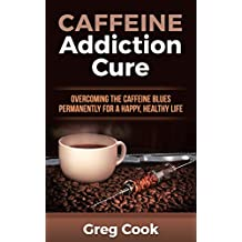 Caffeine Addiction Cure: Overcoming The Caffeine Blues Permanently for a Happy, Healthy Life (Caffeine Addiction, Caffeine Blues, Stimulant, Addicted To, Coffee, Coffee Addiction, Coffee Recipes)