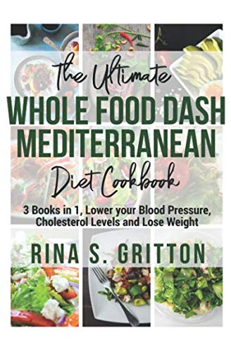 The Ultimate Whole food DASH Mediterranean Diet Cookbook: 3 Books in 1, Lower your Blood Pressure, Cholesterol Levels and Lose Weight by Rina S. Gritton