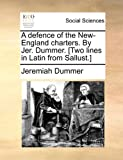A Defence of the New-England Charters by Jer Dummer [Two Lines in Latin from Sallust ], Jeremiah Dummer, 1170813305