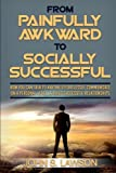 img - for From Painfully Awkward to Socially Successful: How You Can Talk To Anyone Effortlessly, Communicate On A Personal Level, & Build Successful Relationships (Improve Social Skills & Social Anxiety) book / textbook / text book
