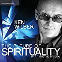 The Future of Spirituality: Why It Must Be Integral Rede von Ken Wilber Gesprochen von: Ken Wilber
