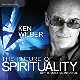 The Future of Spirituality: Why It Must Be Integral