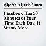 Facebook Has 50 Minutes of Your Time Each Day. It Wants More | James B. Stewart