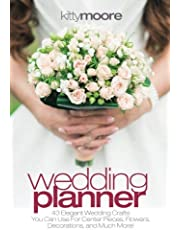 Wedding Planner: 43 Elegant Wedding Crafts You Can Use for Center Pieces, Flowers, Decorations, and Much More!