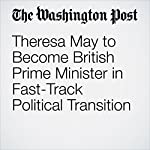 Theresa May to Become British Prime Minister in Fast-Track Political Transition | Griff Witte