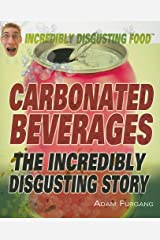Carbonated Beverages: The Incredibly Disgusting Story (Incredibly Disgusting Food)