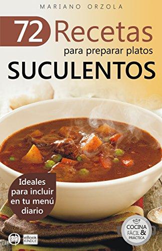 72 RECETAS PARA PREPARAR PLATOS SUCULENTOS: Ideales para incluir en tu menú diario (Colección