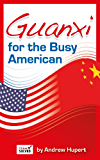 Guanxi for the Busy American: What You Don't Know About Chinese Business Customs Can Really Hurt You
