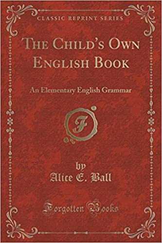 The Child's Own English Book: An Elementary English Grammar (Classic Reprint) by Alice E. Ball (2015-09-27)
