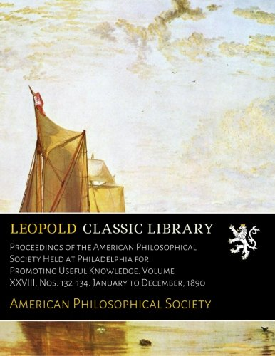 Download Proceedings of the American Philosophical Society Held at Philadelphia for Promoting Useful Knowledge. Volume XXVIII, Nos. 132-134. January to December, 1890 pdf
