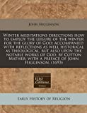 Winter meditations directions how to employ the leisure of the winter for the glory of God: accompanied with reflections as well historical as theological, but also upon the notable works of God, by Cotton Mather; with a preface of John Higginson. (1693), John Higginson, 1171282192