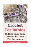 Crochet For Babies: 15 Nice Easy Baby Crochet Patterns For Beginners: (Do It Yourself) (Crochet Projects) (Volume 1)