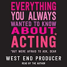 Everything You Always Wanted to Know about Acting*: *But Were Afraid to Ask, Dear Audiobook by West End Producer Narrated by West End Producer