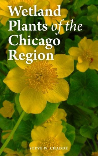 Read Online Wetland Plants of the Chicago Region: A Complete Guide to the Wetland and Aquatic Plants of Chicago and Vicinity PDF