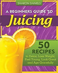 A Beginners Guide To Juicing: 50 Recipes To Detox, Lose Weight, Feel Young, Look Great And Age Gracefully: 1 (The Juicing Solution) by Daniels, Sharon 1st (first) Edition (2012)