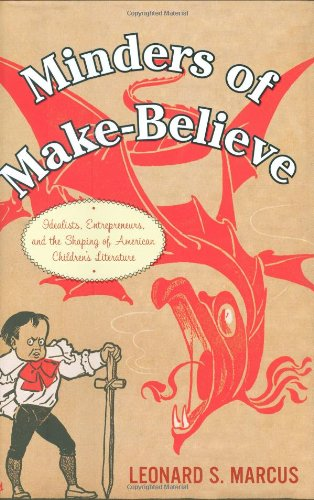Minders of Make-Believe: Idealists, Entrepreneurs, and the Shaping of American Children's Literature