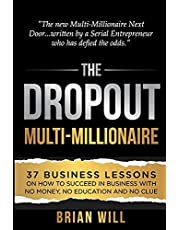 The Dropout Multi-Millionaire: 37 Business Lessons on How to Succeed in Business With No Money, No Education and No Clue