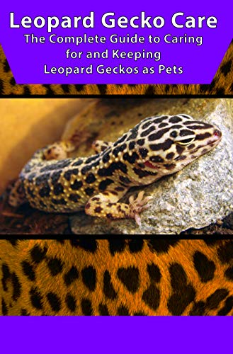 Leopard Gecko Care: The Complete Guide to Caring for and Keeping Leopard Geckos as Pets